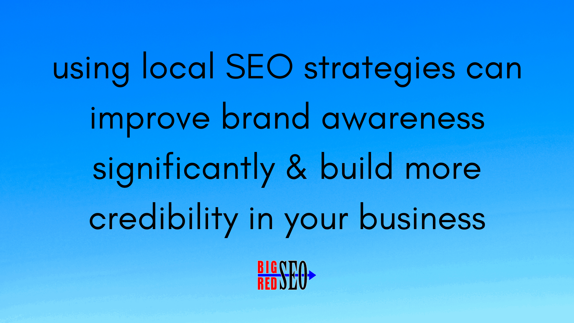 using local SEO strategies can improve brand awareness significantly & build more credibility in your business as a result